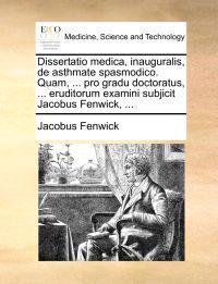 Dissertatio Medica, Inauguralis, de Asthmate Spasmodico. Quam, ... Pro Gradu Doctoratus, ... Eruditorum Examini Subjicit Jacobus Fenwick, ...