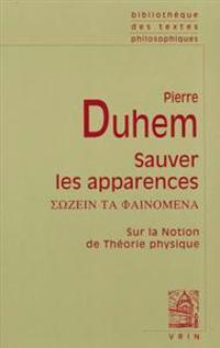 Pierre Duhem: Sauver Les Apparences: Sur La Notion de Theorie Physique de Platon a Galilee