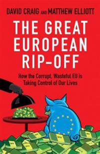 The Great European Rip-Off: How the Corrupt, Wasteful Eu Is Taking Control of Our Lives