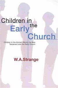 Children in the Early Church: Children in the Ancient World, the New Testament and the Early Church