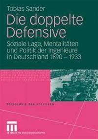 Die Doppelte Defensive: Lage, Mentalit Ten Und Politik Der Ingenieure in Deutschland 1890 - 1933