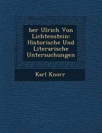 ¿ber Ulrich Von Lichtenstein: Historische Und Literarische Untersuchungen