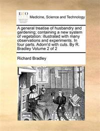 A General Treatise of Husbandry and Gardening; Containing a New System of Vegetation