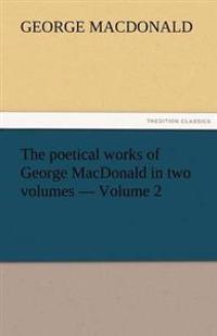 The Poetical Works of George MacDonald in Two Volumes - Volume 2