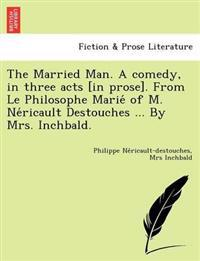 The Married Man. a Comedy, in Three Acts [In Prose]. from Le Philosophe Marie of M. Ne Ricault Destouches ... by Mrs. Inchbald.