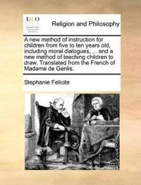 A New Method of Instruction for Children from Five to Ten Years Old, Including Moral Dialogues, ... and a New Method of Teaching Children to Draw. Translated from the French of Madame de Genlis