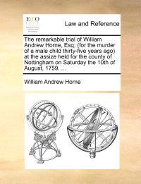 The Remarkable Trial of William Andrew Horne, Esq; (For the Murder of a Male Child Thirty-Five Years Ago) at the Assize Held for the County of Nottingham on Saturday the 10th of August, 1759. ...