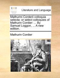 Mathurini Corderii Colloquia Selecta: Or Select Colloquies of Mathurin Cordier: ... by Samuel Loggon, ... a New Edition.