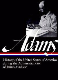 Henry Adams: History of the United States 1809-1817: The Administrations of James Madison