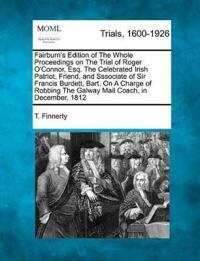 Fairburn's Edition of the Whole Proceedings on the Trial of Roger O'Connor, Esq. the Celebrated Irish Patriot, Friend, and Sssociate of Sir Francis Burdett, Bart. on a Charge of Robbing the Galway Mail Coach, in December, 1812