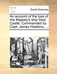 An Account of the Loss of His Majesty's Ship Deal Castle. Commanded by Capt. James Hawkins, ...