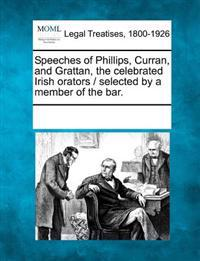 Speeches of Phillips, Curran, and Grattan, the Celebrated Irish Orators / Selected by a Member of the Bar.