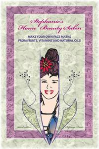 Stephanie's Home Beauty Salon: Make Your Own Face Masks from Fruits, Vitamins and Natural Oils