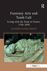 Funerary Arts and Tomb Cult - Living with the Dead in France, 1750-1870