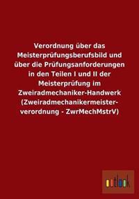 Verordnung Uber Das Meisterprufungsberufsbild Und Uber Die Prufungsanforderungen in Den Teilen I Und II Der Meisterprufung Im Zweiradmechaniker-Handwe