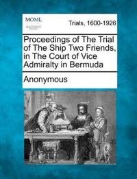 Proceedings of the Trial of the Ship Two Friends, in the Court of Vice Admiralty in Bermuda