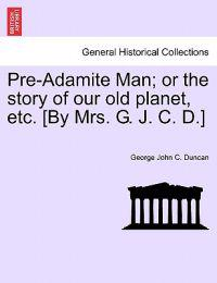 Pre-Adamite Man; Or the Story of Our Old Planet, Etc. [By Mrs. G. J. C. D.]