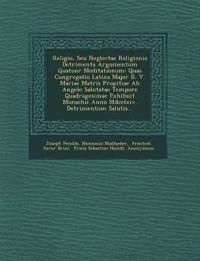 Religio, Seu Neglectae Religionis Detrimenta Argumentum Quatuor Meditationum: Quas Congregatio Latina Major B. V. Mariae Matris Propitiae Ab Angelo Sa