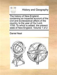 The History of New-England, Containing an Impartial Account of the Civil and Ecclesiastical Affairs of the Country, to the Year of Our Lord, 1700. to Which Is Added, the Present State of New-England. Volume 1 of 2