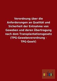Verordnung Uber Die Anforderungen an Qualitat Und Sicherheit Der Entnahme Von Geweben Und Deren Ubertragung Nach Dem Transplantationsgesetz (Tpg-Gewebeverordnung - Tpg-Gewv)