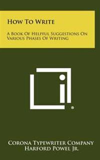 How to Write: A Book of Helpful Suggestions on Various Phases of Writing