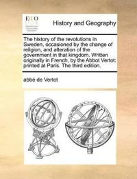 The History of the Revolutions in Sweden, Occasioned by the Change of Religion, and Alteration of the Government in That Kingdom. Written Originally in French, by the Abbot Vertot