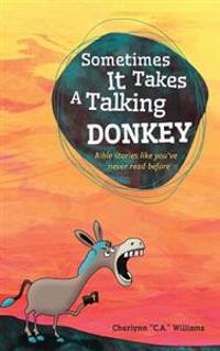 Sometimes It Takes a Talking Donkey: Bible Stories Like You've Never Heard Before