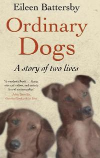 Ordinary Dogs: A Story of Two Lives. Eileen Battersby