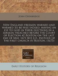 New England Freemen Warned and Warmed to Be Free Indeed, Having an Eye to God in Their Elections in a Sermon Preached Before the Court of Election at Boston on the Last Day of May, 1671 [By] J.O., Pastour of the First Church in Boston. (1673)