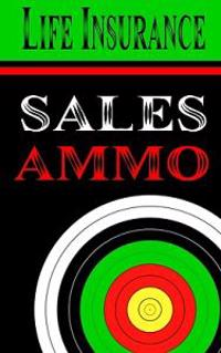 Life Insurance Sales Ammo: What to Say in Every Life Insurance Sales Situation