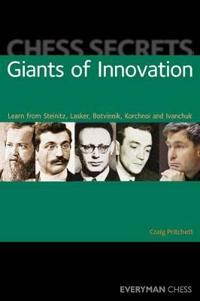 Chess Secrets: Giants of Innovation: Learn from Steinitz, Lasker, Botvinnik, Korchnoi and Ivanchuk