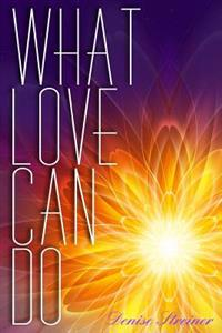 What Love Can Do: Messages from an Unconditional God