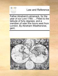 Father Abraham's Almanack, for the Year of Our Lord 1780; ... Fitted to the Latitude of Forty Degrees, and a Meridian of Near Five Hours West from London. by Abraham Weatherwise, Gent.