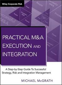 Practical M&A Execution and Integration: A Step-By-Step Guide to Successful Strategy, Risk and Integration Management
