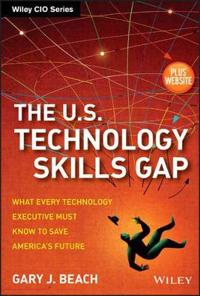 The U.S. Technology Skills Gap, + Website: What Every Technology Executive Must Know to Save America's Future