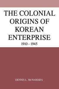 The Colonial Origins of Korean Enterprise, 1910-1945