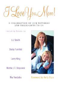 I Love You, Mom!: A Celebration of Our Mothers and Their Gifts to Us