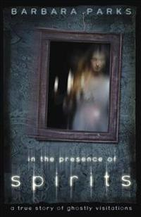 In the Presence of Spirits: A True Story of Ghostly Visitations