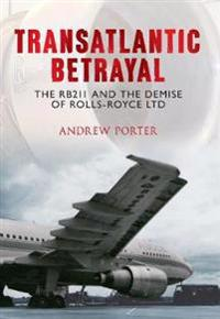 Transatlantic Betrayal: The RB211 and the Demise of Rolls-Royce Ltd