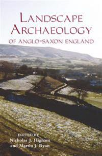 The Landscape Archaeology of Anglo-Saxon England