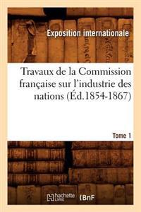 Travaux de La Commission Franaaise Sur L'Industrie Des Nations. Tome 1 (A0/00d.1854-1867)