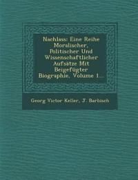 Nachlass: Eine Reihe Moralischer, Politischer Und Wissenschaftlicher Aufsätze Mit Beigefügter Biographie, Volume 1...