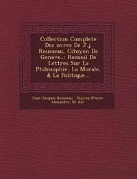 Collection Complete Des Uvres de J.J. Rousseau, Citoyen de Geneve..: Recueil de Lettres Sur La Philosophie, La Morale, & La Politique...