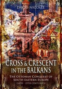 Cross and Crescent in the Balkans: The Ottoman Conquest of Southeastern Europe (14th-15th Centuries)