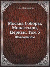 Moskva Sobory, Monastyri, Tserkvi. Tom 5 Fotoalbom