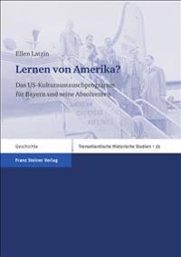 Lernen Von Amerika?: Das Us-Kulturaustauschprogramm Fuer Bayern Und Seine Absolventen