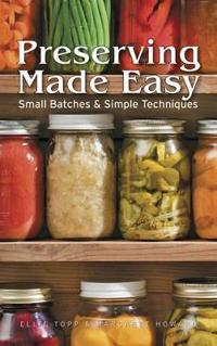 Preserving Made Easy Small Batches and Simple Techniques