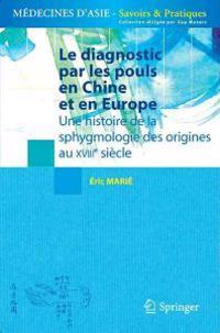 Le Diagnostic Par Les Pouls En Chine Et En Europe: Une Histoire de la Sphygmologie Des Origines Au Xviiie Siècle