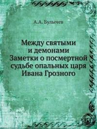 Mezhdu Svyatymi I Demonami. Zametki O Posmertnoj Sud'be Opal'nyh Tsarya Ivana Groznogo