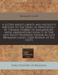 A Letter about Liberty and Necessity Written to the Duke of Newcastle / By Thomas Hobbes of Malmesbury; With Observations Upon It by the Late Right Reverend Father in God Benjamin Laney, Lord Bishop of Ely. (1677)